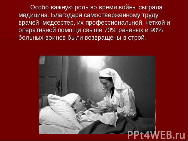 Особо важную роль во время войны сыграла медицина. Благодаря самоотверженному труду врачей, медсестер, их профессиональной, четкой и оперативной помощи свыше 70% раненых и 90% больных воинов были возвращены в строй.