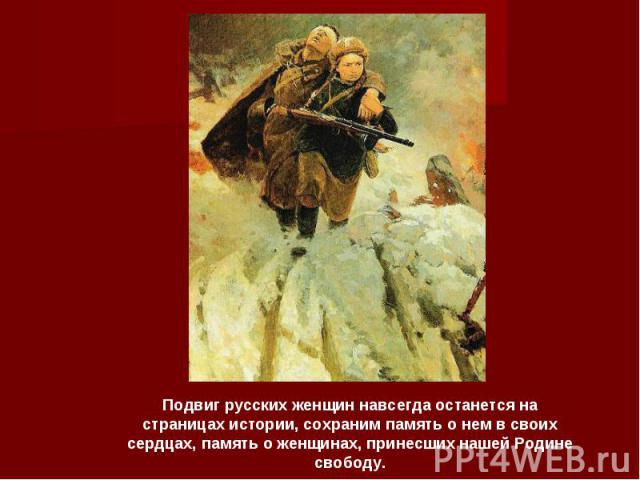 Подвиг русских женщин навсегда останется на страницах истории, сохраним память о нем в своих сердцах, память о женщинах, принесших нашей Родине свободу.