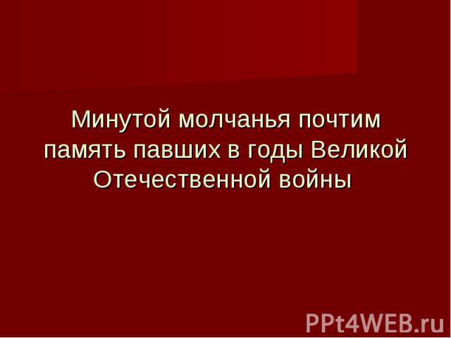 Минутой молчанья почтим память павших в годы Великой Отечественной войны