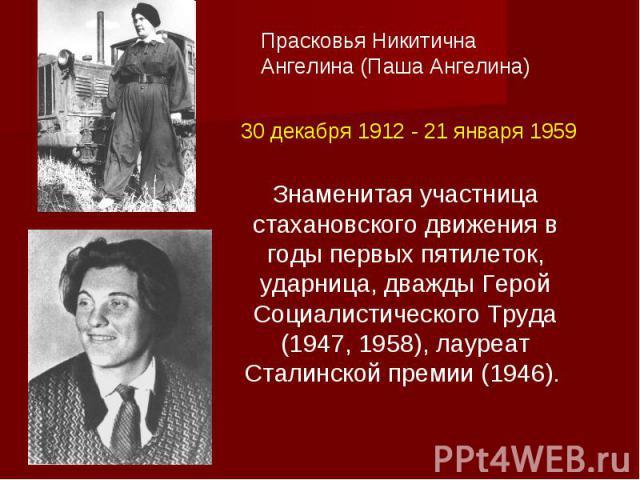 Прасковья Никитична Ангелина (Паша Ангелина)30 декабря 1912 - 21 января 1959Знаменитая участница стахановского движения в годы первых пятилеток, ударница, дважды Герой Социалистического Труда (1947, 1958), лауреат Сталинской премии (1946).