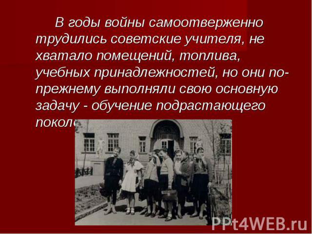 В годы войны самоотверженно трудились советские учителя, не хватало помещений, топлива, учебных принадлежностей, но они по-прежнему выполняли свою основную задачу - обучение подрастающего поколения