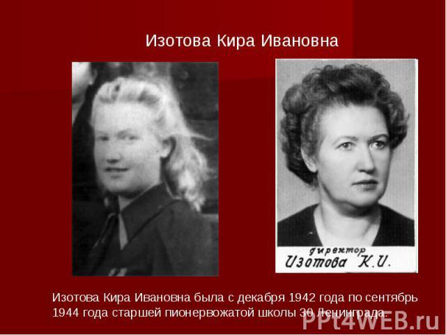 Изотова Кира Ивановна Изотова Кира Ивановна была с декабря 1942 года по сентябрь 1944 года старшей пионервожатой школы 30 Ленинграда.