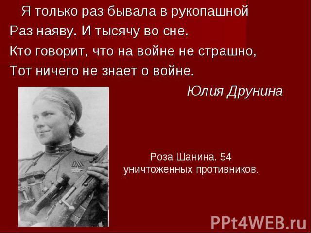 Я только раз бывала в рукопашной Раз наяву. И тысячу во сне. Кто говорит, что на войне не страшно, Тот ничего не знает о войне. Юлия ДрунинаРоза Шанина. 54 уничтоженных противников.