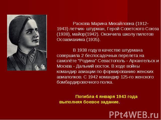 Раскова Марина Михайловна (1912-1943) летчик- штурман, Герой Советского Союза (1938), майор(1942). Окончила школу пилотов Осоавиахима (1935). В 1938 году в качестве штурмана совершила 2 беспосадочных перелета на самолёте