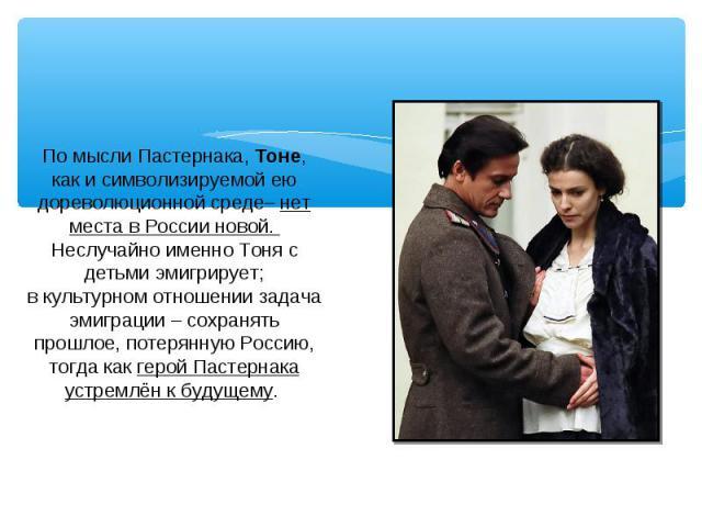 По мысли Пастернака, Тоне, как и символизируемой ею дореволюционной среде– нет места в России новой. Неслучайно именно Тоня с детьми эмигрирует;в культурном отношении задача эмиграции – сохранять прошлое, потерянную Россию, тогда как герой Пастернак…