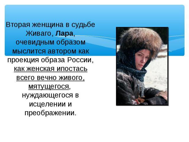 Вторая женщина в судьбе Живаго, Лара, очевидным образом мыслится автором как проекция образа России, как женская ипостась всего вечно живого, мятущегося, нуждающегося в исцелении и преображении.
