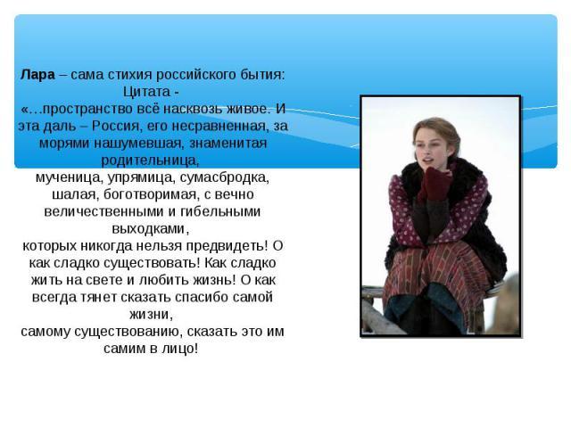 Лара – сама стихия российского бытия: Цитата - «…пространство всё насквозь живое. И эта даль – Россия, его несравненная, за морями нашумевшая, знаменитая родительница, мученица, упрямица, сумасбродка, шалая, боготворимая, с вечно величественными и г…