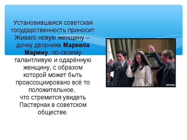 Установившаяся советская государственность приносит Живаго новую женщину – дочку дворника Маркела Марину, по-своему талантливую и одарённую женщину, с образом которой может быть проассоциировано всё то положительное, что стремится увидеть Пастернак …