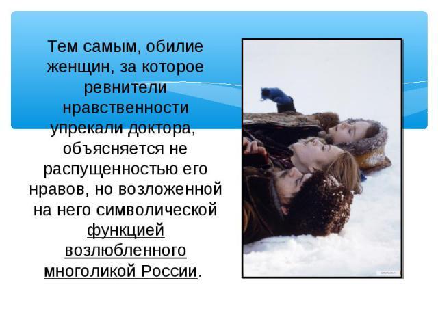 Тем самым, обилие женщин, за которое ревнители нравственности упрекали доктора, объясняется не распущенностью его нравов, но возложенной на него символической функцией возлюбленного многоликой России.