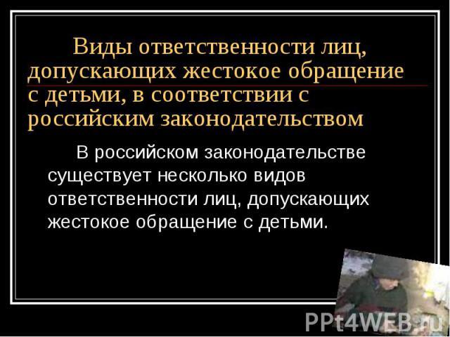 Виды ответственности лиц, допускающих жестокое обращение с детьми, в соответствии с российским законодательством В российском законодательстве существует несколько видов ответственности лиц, допускающих жестокое обращение с детьми.