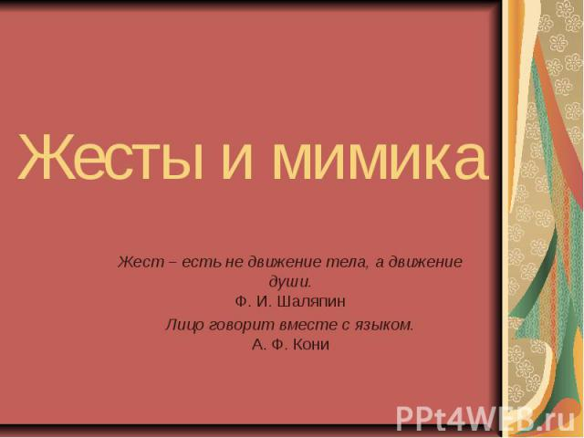 Жесты и мимика Жест – есть не движение тела, а движение души.Ф. И. ШаляпинЛицо говорит вместе с языком.А. Ф. Кони