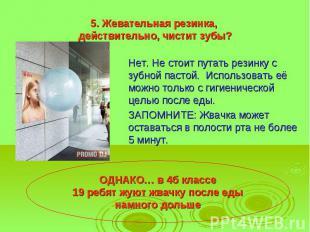 5. Жевательная резинка, действительно, чистит зубы? Нет. Не стоит путать резинку
