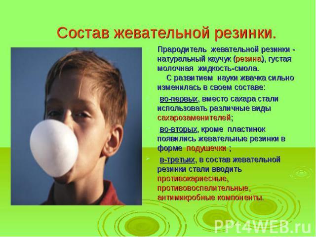 Состав жевательной резинки. Прародитель жевательной резинки - натуральный каучук (резина), густая молочная жидкость-смола. С развитием науки жвачка сильно изменилась в своем составе: во-первых, вместо сахара стали использовать различные виды сах…