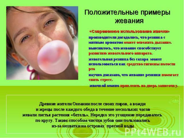 Положительные примеры жевания «Современное использование жвачки»производители догадались, что резинка с мятным ароматом может освежить дыхание. выяснилось, что жевание способствует развитию жевательного аппарата.жевательная резинка без сахара может…