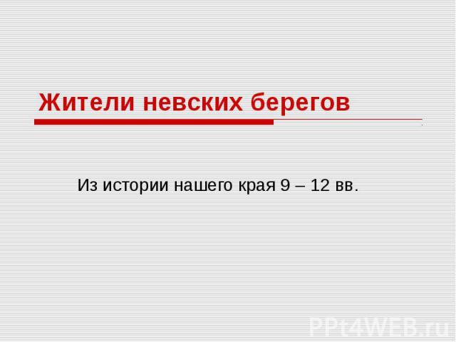 Жители невских берегов Из истории нашего края 9 – 12 вв.