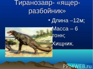 Тиранозавр- «ящер-разбойник» Длина –12м;Масса – 6 тонн;Хищник.