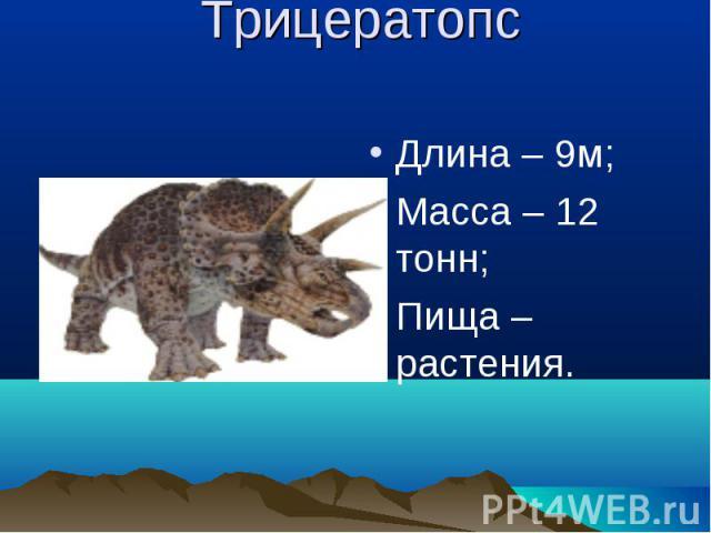 Трицератопс Длина – 9м;Масса – 12 тонн;Пища – растения.