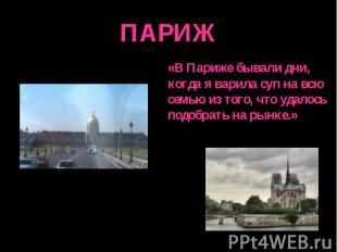 ПАРИЖ «В Париже бывали дни,когда я варила суп на всюсемью из того, что удалось п