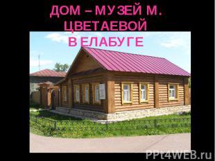 ДОМ – МУЗЕЙ М. ЦВЕТАЕВОЙВ ЕЛАБУГЕ