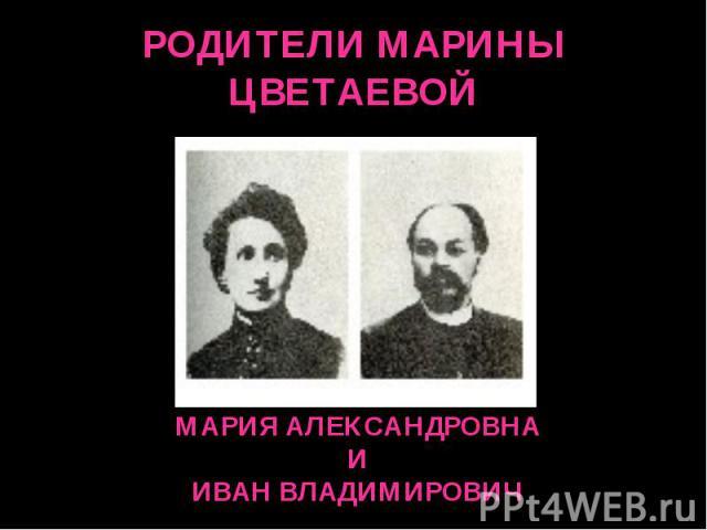 РОДИТЕЛИ МАРИНЫ ЦВЕТАЕВОЙ МАРИЯ АЛЕКСАНДРОВНАИИВАН ВЛАДИМИРОВИЧ
