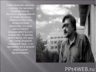 Учёба Бушкову давалась с трудом. Он закончил среднюю школу, Высшего образования