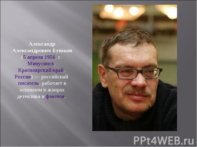 Александр Александрович Бушков (5 апреля 1956, г. Минусинск, Красноярский край, Россия) — российский писатель, работает в основном в жанрах детектива и фэнтези.