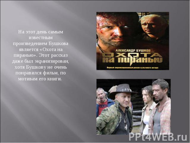 На этот день самым известным произведением Бушкова является «Охота на пиранью». Этот рассказ даже был экранизирован, хотя Бушкову не очень понравился фильм, по мотивам его книги.