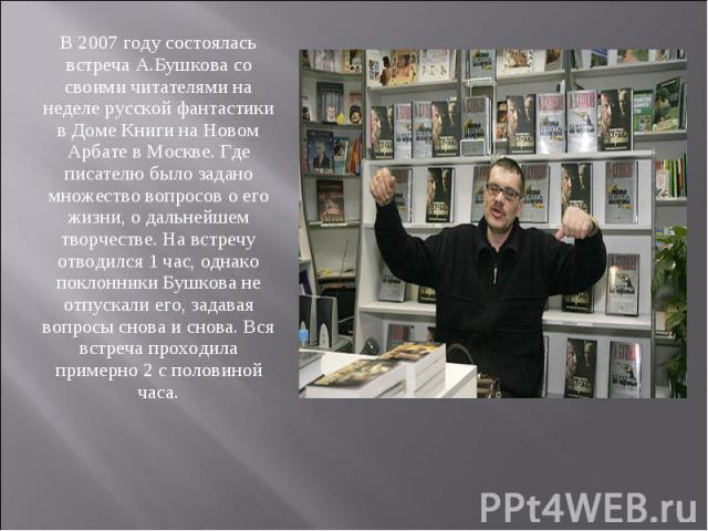 В 2007 году состоялась встреча А.Бушкова со своими читателями на неделе русской фантастики в Доме Книги на Новом Арбате в Москве. Где писателю было задано множество вопросов о его жизни, о дальнейшем творчестве. На встречу отводился 1 час, однако по…