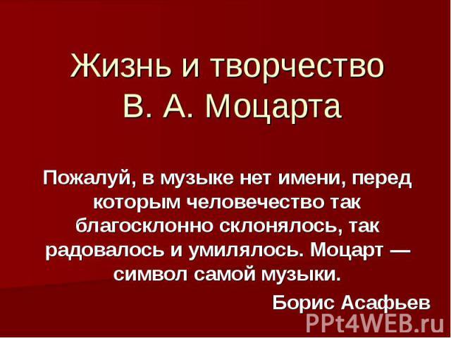 Жизнь и творчество В. А. Моцарта Пожалуй, в музыке нет имени, перед которым человечество так благосклонно склонялось, так радовалось и умилялось. Моцарт — символ самой музыки.Борис Асафьев