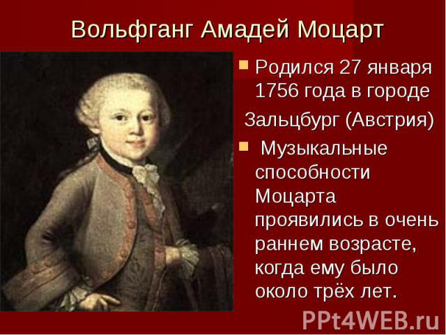 Вольфганг Амадей Моцарт Родился 27 января 1756 года в городе Зальцбург (Австрия) Музыкальные способности Моцарта проявились в очень раннем возрасте, когда ему было около трёх лет.