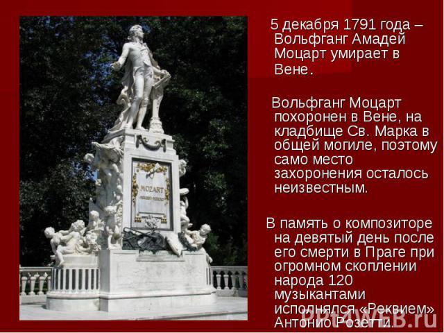 5 декабря 1791 года – Вольфганг Амадей Моцарт умирает в Вене. Вольфганг Моцарт похоронен в Вене, на кладбище Св. Марка в общей могиле, поэтому само место захоронения осталось неизвестным. В память о композиторе на девятый день после его смерти в Пра…