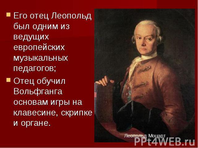 Его отец Леопольд был одним из ведущих европейских музыкальных педагогов;Отец обучил Вольфганга основам игры на клавесине, скрипке и органе.