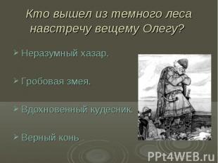 Кто вышел из темного леса навстречу вещему Олегу? Неразумный хазар.Гробовая змея