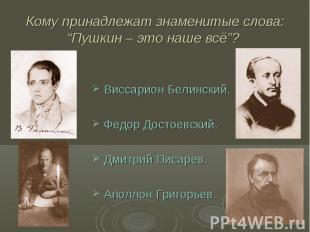 """Кому принадлежат знаменитые слова: """"Пушкин – это наше всё""""? Виссарион Белинский."""