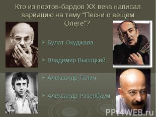 """Кто из поэтов-бардов ХХ века написал вариацию на тему """"Песни о вещем Олеге""""? Бул"""