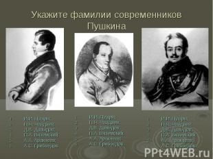Укажите фамилии современников Пушкина И.И. Пущин; П.Я. Чаадаев; Д.В. Давыдов;П.А