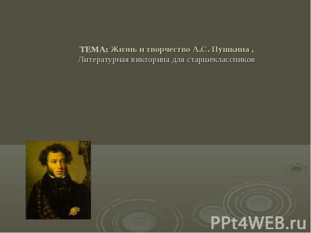 ТЕМА: Жизнь и творчество А.С. Пушкина . Литературная викторина для старшеклассников