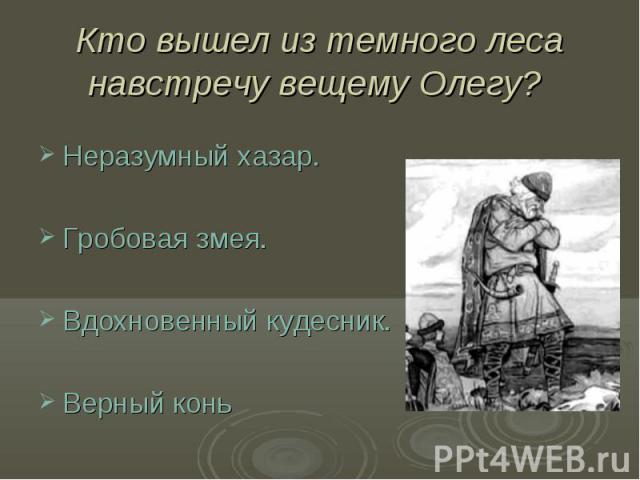 Кто вышел из темного леса навстречу вещему Олегу? Неразумный хазар.Гробовая змея.Вдохновенный кудесник.Верный конь