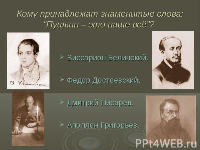 """Кому принадлежат знаменитые слова: """"Пушкин – это наше всё""""? Виссарион Белинский.Федор Достоевский.Дмитрий Писарев.Аполлон Григорьев."""