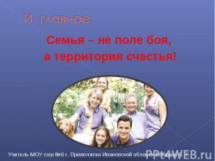 И главное Семья – не поле боя, а территория счастья! Учитель МОУ сош №6 г. Приво