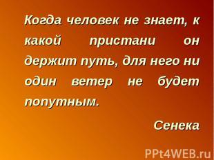 Когда человек не знает, к какой пристани он держит путь, для него ни один ветер