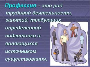 Профессия – это род трудовой деятельности, занятий, требующих определенной подго