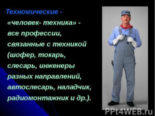 Техномические - «человек- техника» - все профессии, связанные с техникой (шофер,