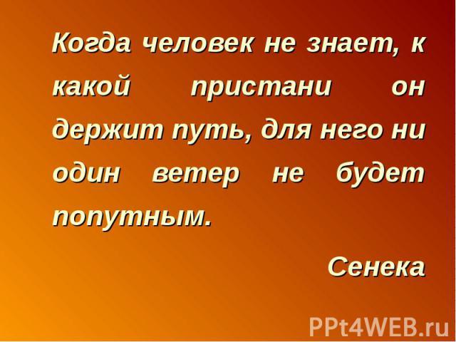 Когда человек не знает, к какой пристани он держит путь, для него ни один ветер не будет попутным.Сенека