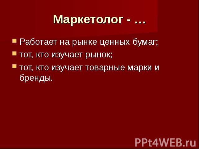 Маркетолог - … Работает на рынке ценных бумаг;тот, кто изучает рынок;тот, кто изучает товарные марки и бренды.