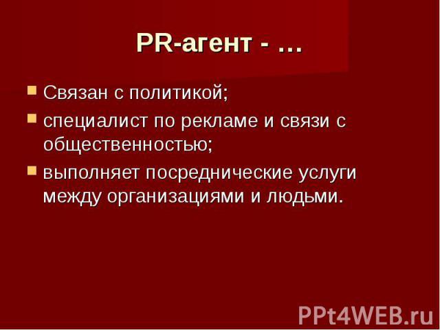 PR-агент - … Связан с политикой;специалист по рекламе и связи с общественностью;выполняет посреднические услуги между организациями и людьми.