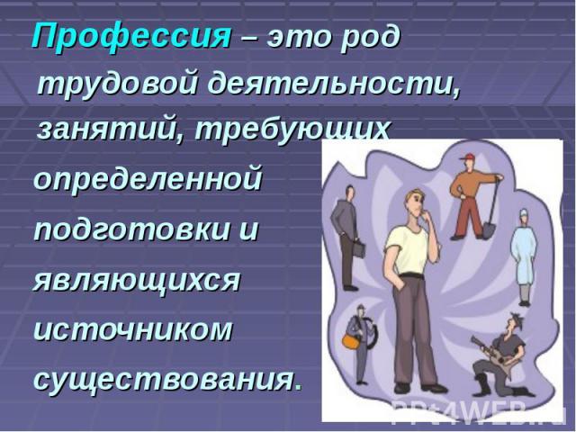 Профессия – это род трудовой деятельности, занятий, требующих определенной подготовки и являющихся источником существования.