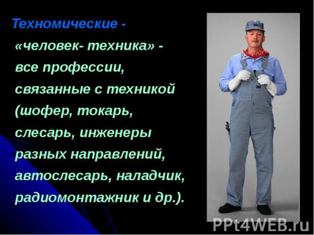 Техномические - «человек- техника» - все профессии, связанные с техникой (шофер, токарь, слесарь, инженеры разных направлений, автослесарь, наладчик, радиомонтажник и др.).