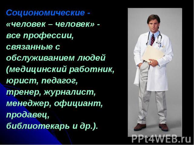 Социономические - «человек – человек» - все профессии, связанные с обслуживанием людей (медицинский работник, юрист, педагог, тренер, журналист, менеджер, официант, продавец, библиотекарь и др.).