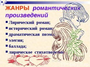 ЖАНРЫ романтических произведений Лирический роман;исторический роман;драматическ